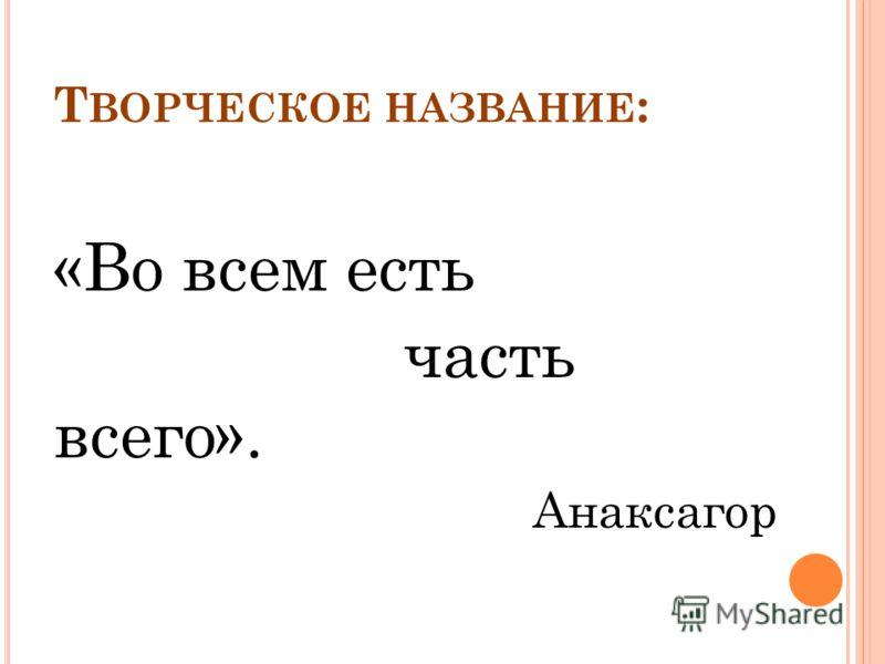 Т ВОРЧЕСКОЕ НАЗВАНИЕ : «Во всем есть часть всего». Анаксагор