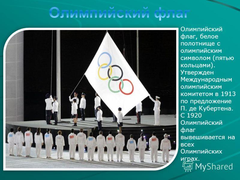 Олимпийский флаг, белое полотнище с олимпийским символом (пятью кольцами). Утвержден Международным олимпийским комитетом в 1913 по предложение П. де Кубертена. С 1920 Олимпийский флаг вывешивается на всех Олимпийских играх.