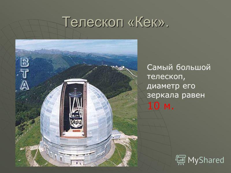 Телескоп «Кек». Самый большой телескоп, диаметр его зеркала равен 10 м.