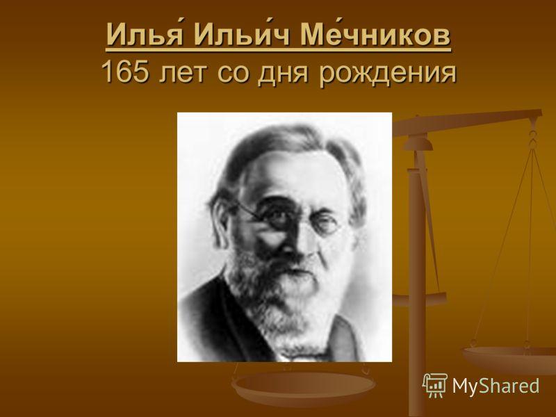 Илья́ Ильи́ч Ме́чников 165 лет со дня рождения