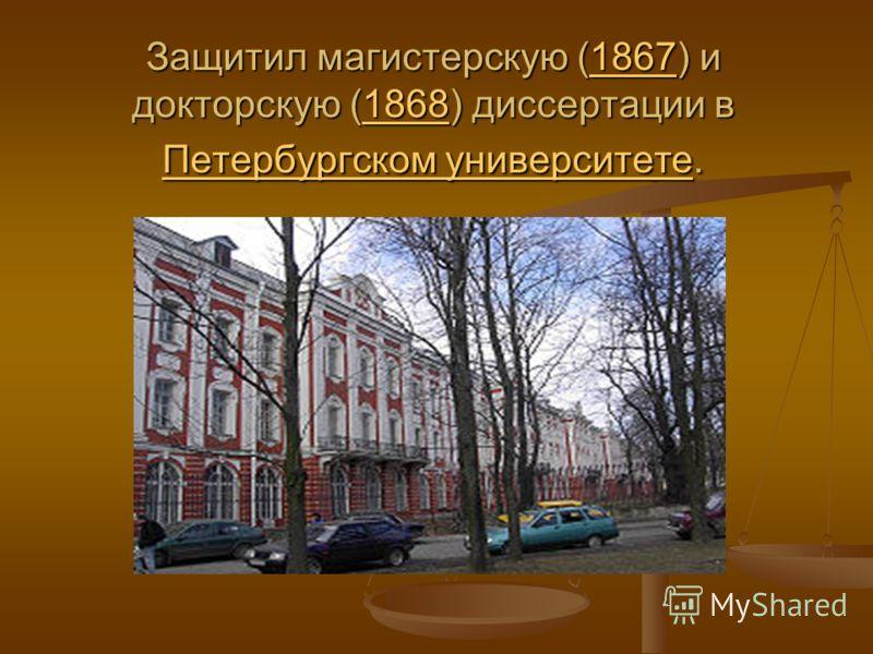 Защитил магистерскую (1867) и докторскую (1868) диссертации в Петербургском университете. 18671868 Петербургском университете18671868 Петербургском университете