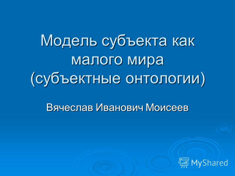 Модель субъекта как малого мира (субъектные онтологии) Вячеслав Иванович Моисеев