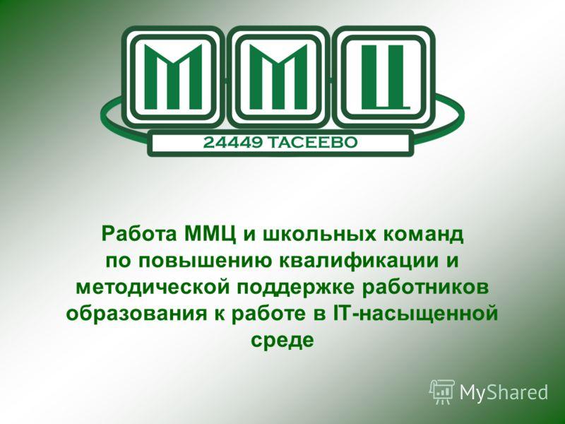 Работа ММЦ и школьных команд по повышению квалификации и методической поддержке работников образования к работе в IT-насыщенной среде