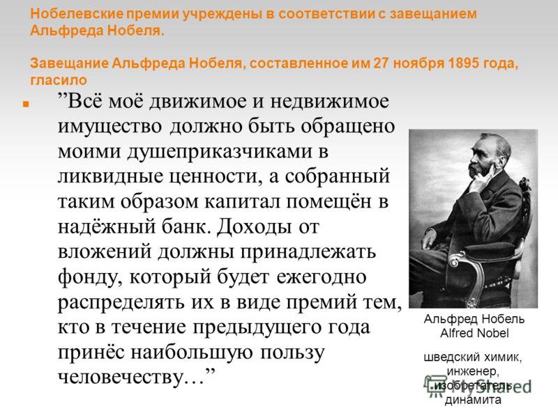Нобелевские премии учреждены в соответствии с завещанием Альфреда Нобеля. Завещание Альфреда Нобеля, составленное им 27 ноября 1895 года, гласило Всё моё движимое и недвижимое имущество должно быть обращено моими душеприказчиками в ликвидные ценности