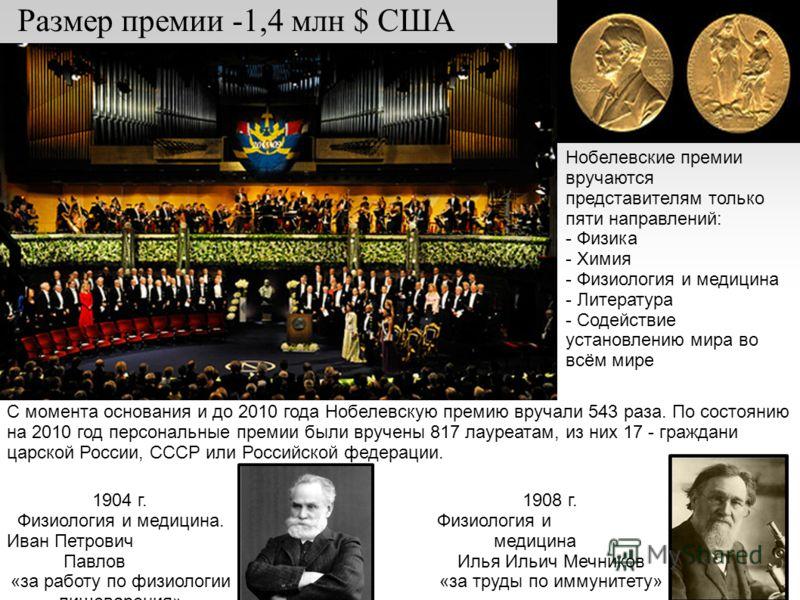 Размер премии -1,4 млн $ США С момента основания и до 2010 года Нобелевскую премию вручали 543 раза. По состоянию на 2010 год персональные премии были вручены 817 лауреатам, из них 17 - граждани царской России, СССР или Российской федерации. 1904 г.