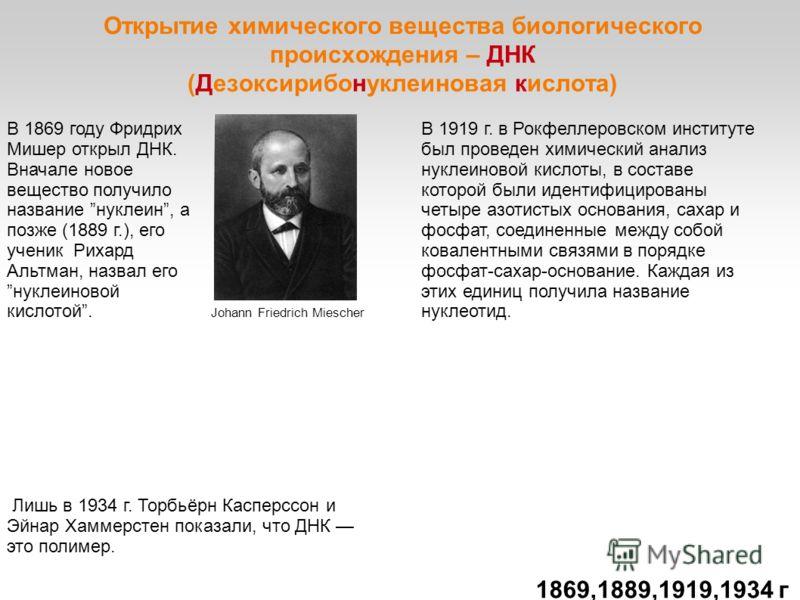 Открытие химического вещества биологического происхождения – ДНК (Дезоксирибонуклеиновая кислота) В 1869 году Фридрих Мишер открыл ДНК. Вначале новое вещество получило название нуклеин, а позже (1889 г.), его ученик Рихард Альтман, назвал его нуклеин