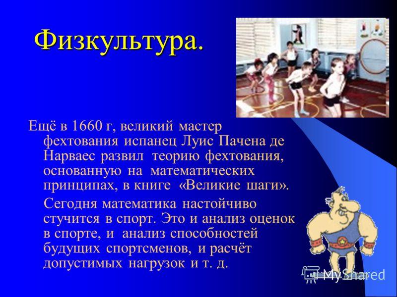 Физкультура. Ещё в 1660 г, великий мастер фехтования испанец Луис Пачена де Нарваес развил теорию фехтования, основанную на математических принципах, в книге «Великие шаги». Сегодня математика настойчиво стучится в спорт. Это и анализ оценок в спорте