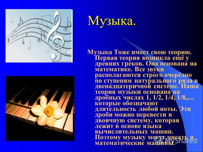 Myзыкa. Музыка Тоже имеет свою теорию. Первая теория возникла ещё y древних греков. Она основана на математике. Все звуки располагаются строго очерёдно по ступеням натурального ряда в двенадцатеричной системе. Наша теория музыки основана на дробных ч