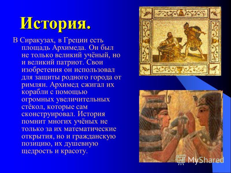 История. В Сиракузах, в Греции есть площадь Архимеда. Он был не только великий учёный, но и великий патриот. Свои изобретения он использовал для защиты родного города от римлян. Архимед сжигал их корабли c помощью огромных увеличительных стёкол, кото