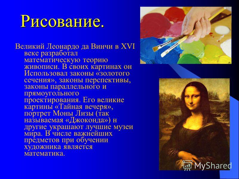 Рисование. Великий Леонардо да Винчи в XVI веке разработал математическую теорию живописи. В своих картинах он Использовал законы «золотого сечения», законы перспективы, законы параллельного и прямоугольного проектирования. Его великие картины «Тайна