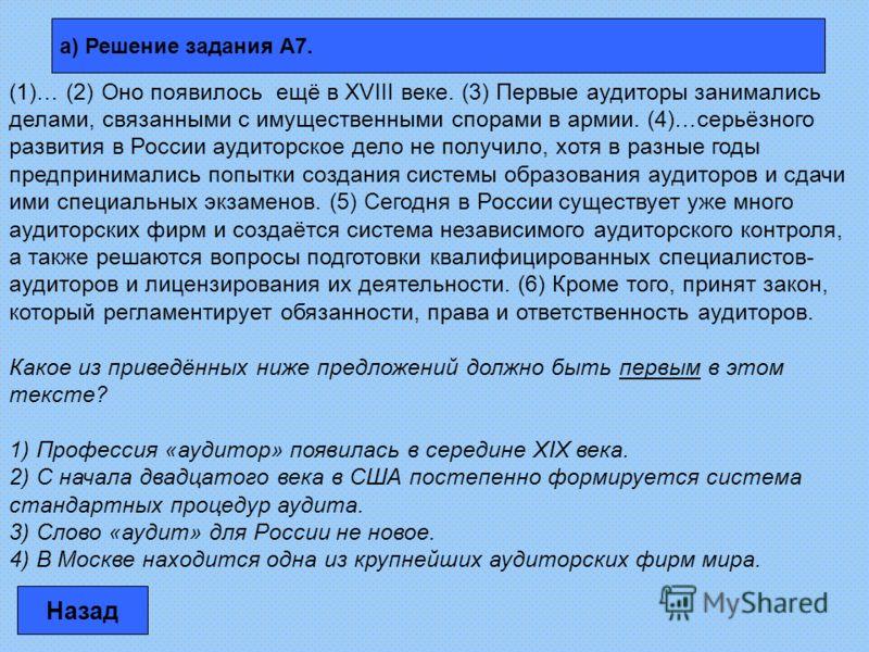а) Решение задания А7. Назад (1)… (2) Оно появилось ещё в XVIII веке. (3) Первые аудиторы занимались делами, связанными с имущественными спорами в армии. (4)…серьёзного развития в России аудиторское дело не получило, хотя в разные годы предпринималис