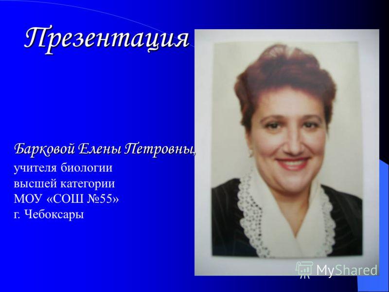 Презентация Барковой Елены Петровны, учителя биологии высшей категории МОУ «СОШ 55» г. Чебоксары