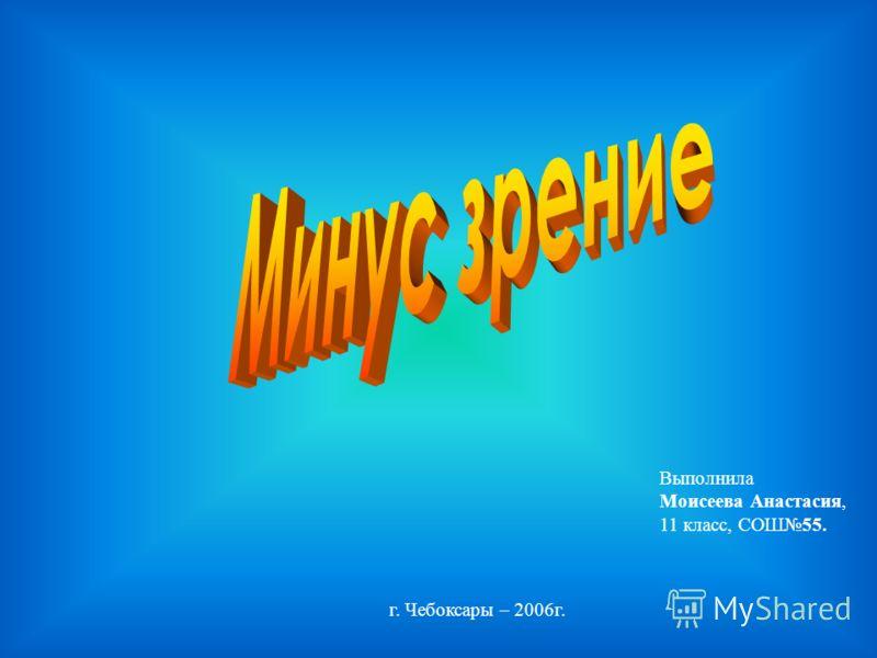 Выполнила Моисеева Анастасия, 11 класс, СОШ55. г. Чебоксары – 2006г.