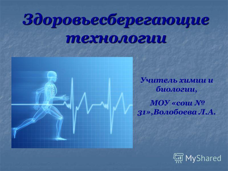 Здоровьесберегающие технологии Учитель химии и биологии, МОУ «сош 31»,Волобоева Л.А.