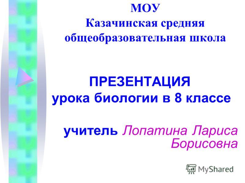 МОУ Казачинская средняя общеобразовательная школа ПРЕЗЕНТАЦИЯ урока биологии в 8 классе учитель Лопатина Лариса Борисовна
