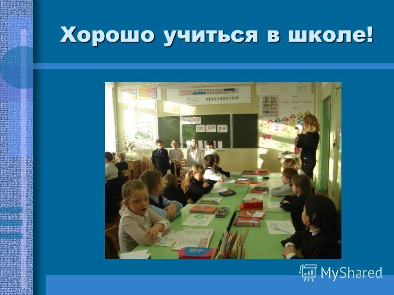 Хорошо учиться в школе!