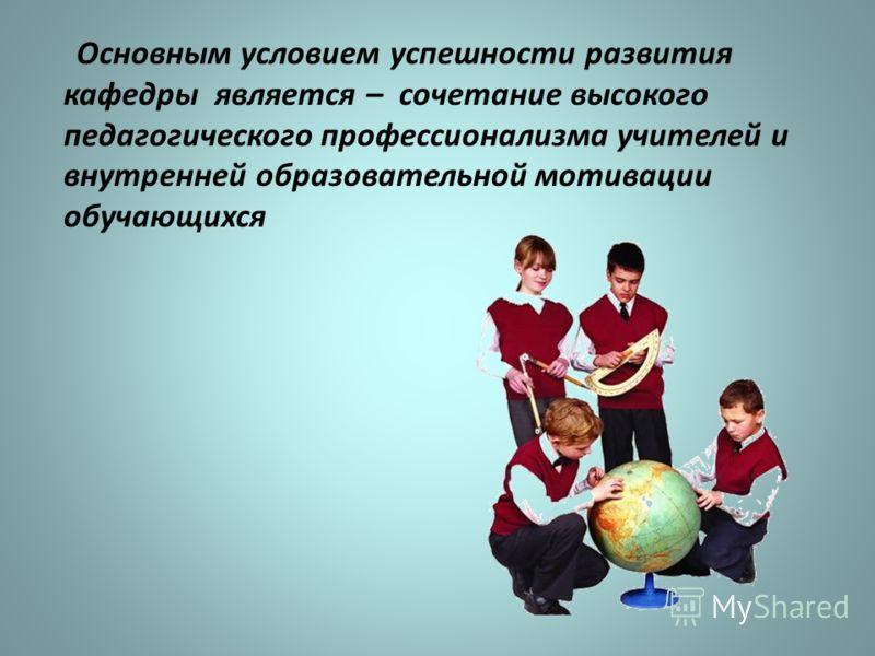 Основным условием успешности развития кафедры является – сочетание высокого педагогического профессионализма учителей и внутренней образовательной мотивации обучающихся