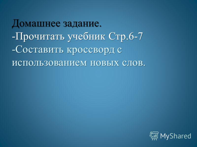 Домашнее задание. -Прочитать учебник Стр.6-7 -Составить кроссворд с использованием новых слов.