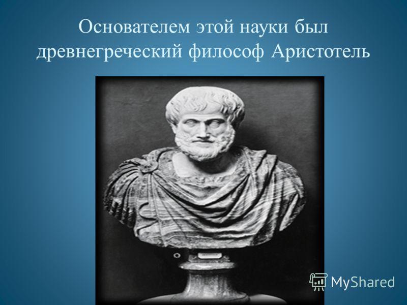 Основателем этой науки был древнегреческий философ Аристотель
