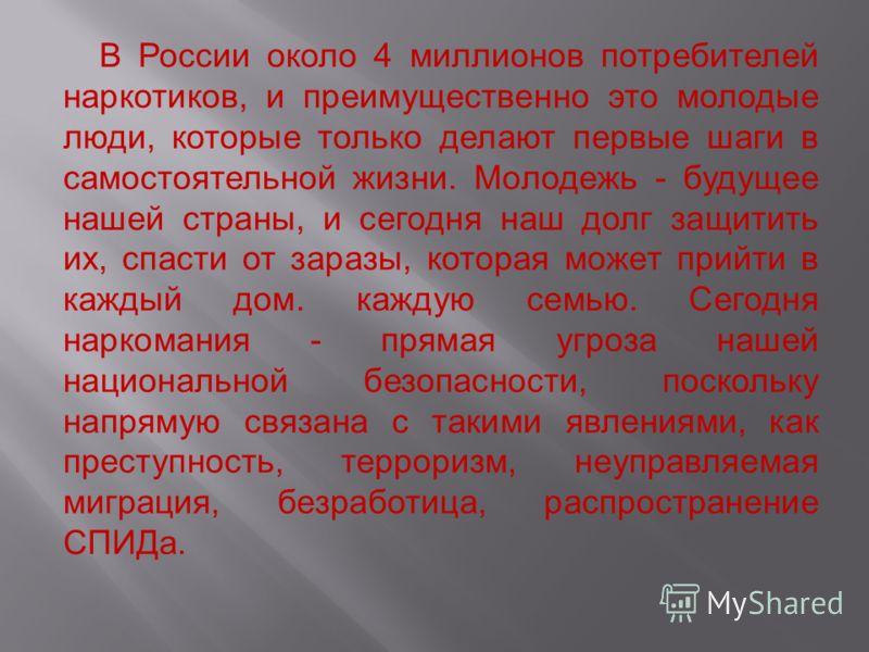 В России около 4 миллионов потребителей наркотиков, и преимущественно это молодые люди, которые только делают первые шаги в самостоятельной жизни. Молодежь - будущее нашей страны, и сегодня наш долг защитить их, спасти от заразы, которая может прийти