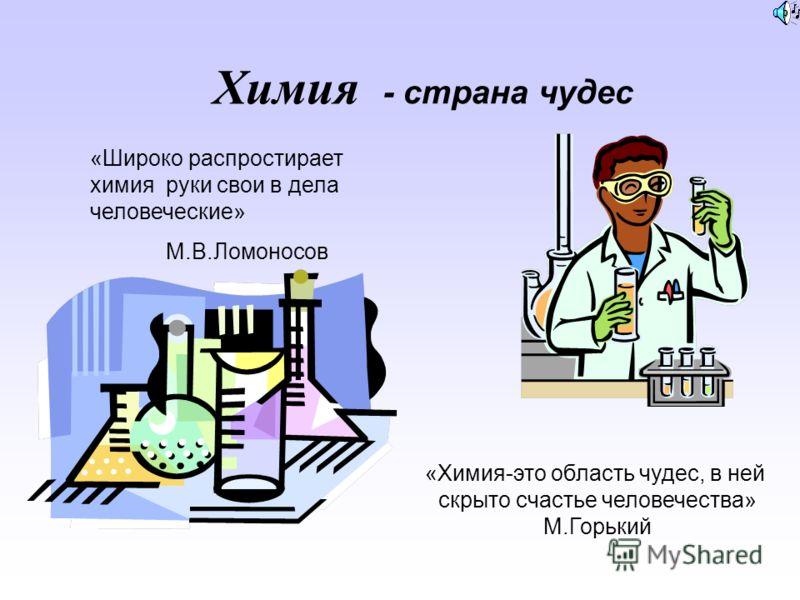 Химия «Широко распростирает химия руки свои в дела человеческие» М.В.Ломоносов «Химия-это область чудес, в ней скрыто счастье человечества» М.Горький - страна чудес