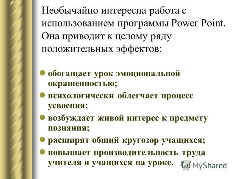 Необычайно интересна работа с использованием программы Power Point. Она приводит к целому ряду положительных эффектов: обогащает урок эмоциональной окрашенностью; психологически облегчает процесс усвоения; возбуждает живой интерес к предмету познания