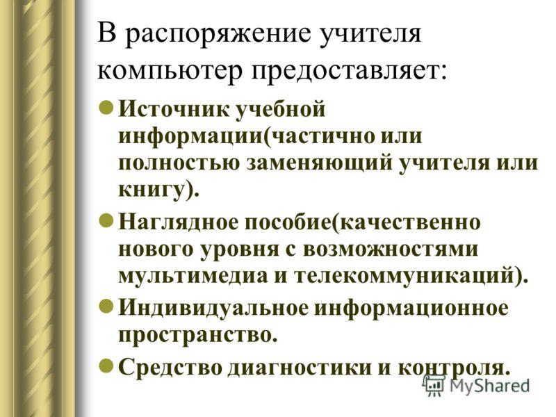 В распоряжение учителя компьютер предоставляет: Источник учебной информации(частично или полностью заменяющий учителя или книгу). Наглядное пособие(качественно нового уровня с возможностями мультимедиа и телекоммуникаций). Индивидуальное информационн