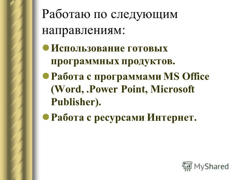 Работаю по следующим направлениям: Использование готовых программных продуктов. Работа с программами MS Office (Word,.Power Point, Microsoft Publisher). Работа с ресурсами Интернет.
