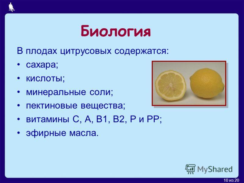 10 из 20 В плодах цитрусовых содержатся: сахара; кислоты; минеральные соли; пектиновые вещества; витамины C, A, B1, B2, P и PP; эфирные масла. Биология