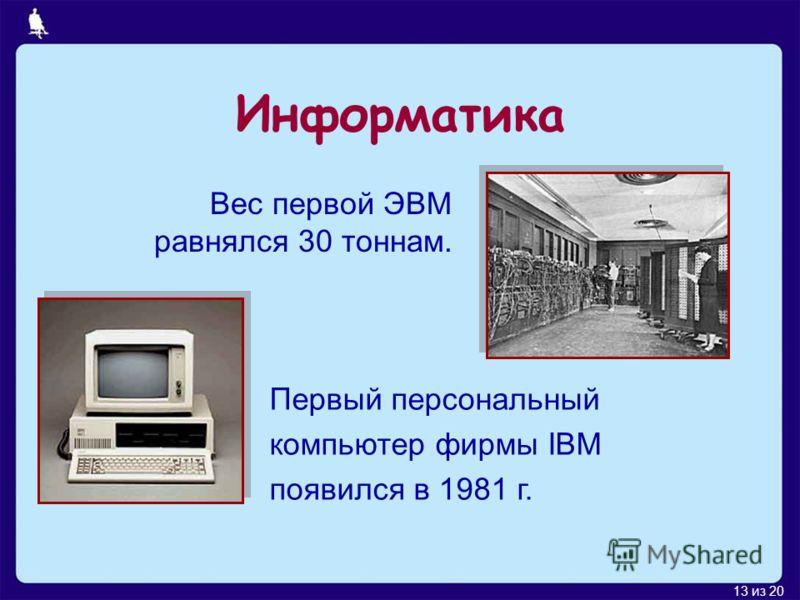 13 из 20 Информатика Первый персональный компьютер фирмы IBM появился в 1981 г. Вес первой ЭВМ равнялся 30 тоннам.