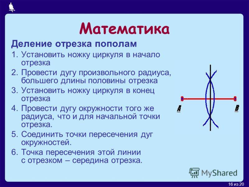 16 из 20 Математика Деление отрезка пополам 1.Установить ножку циркуля в начало отрезка 2.Провести дугу произвольного радиуса, большего длины половины отрезка 3.Установить ножку циркуля в конец отрезка 4.Провести дугу окружности того же радиуса, что
