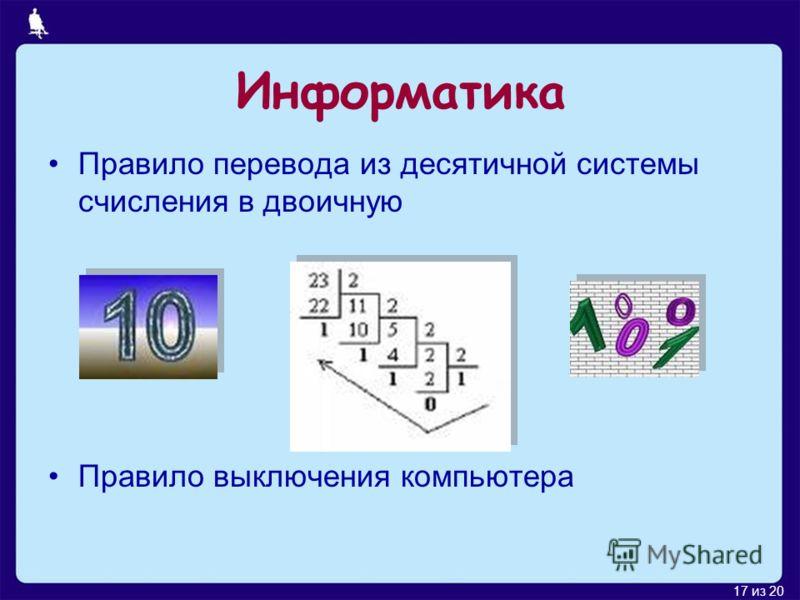 17 из 20 Информатика Правило перевода из десятичной системы счисления в двоичную Правило выключения компьютера