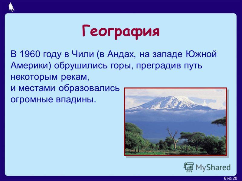 8 из 20 В 1960 году в Чили (в Андах, на западе Южной Америки) обрушились горы, преградив путь некоторым рекам, и местами образовались огромные впадины. География