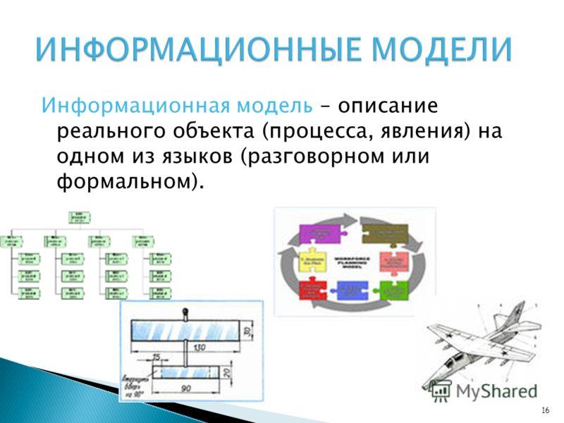 Информационная модель – описание реального объекта (процесса, явления) на одном из языков (разговорном или формальном). 16