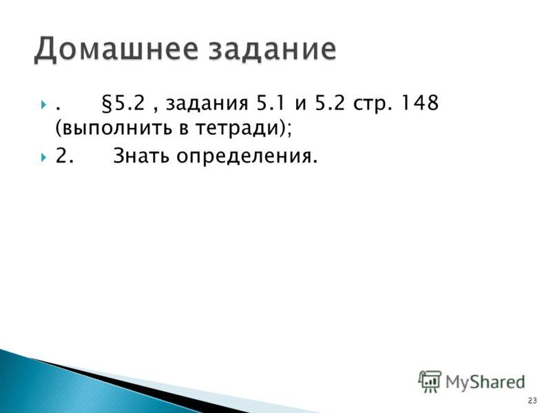 . §5.2, задания 5.1 и 5.2 стр. 148 (выполнить в тетради); 2. Знать определения. 23