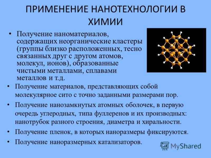 ПРИМЕНЕНИЕ НАНОТЕХНОЛОГИИ В ХИМИИ Получение наноматериалов, содержащих неорганические кластеры (группы близко расположенных, тесно связанных друг с другом атомов, молекул, ионов), образованные чистыми металлами, сплавами металлов и т.д. Получение мат