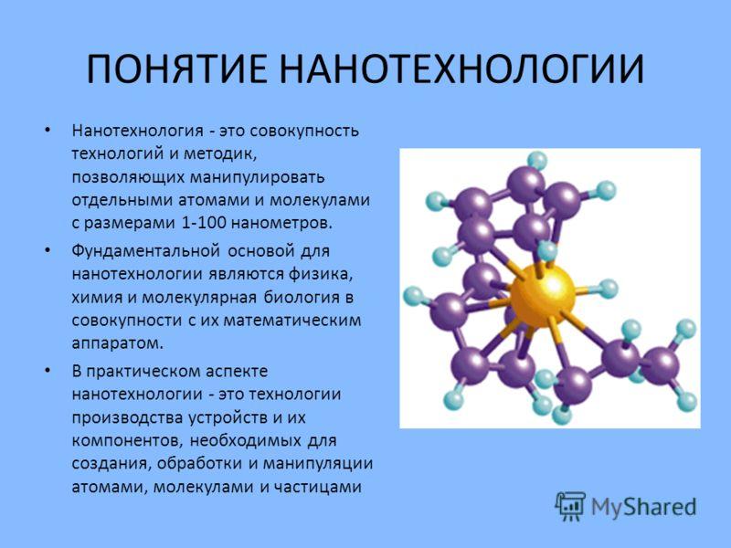 ПОНЯТИЕ НАНОТЕХНОЛОГИИ Нанотехнология - это совокупность технологий и методик, позволяющих манипулировать отдельными атомами и молекулами с размерами 1-100 нанометров. Фундаментальной основой для нанотехнологии являются физика, химия и молекулярная б