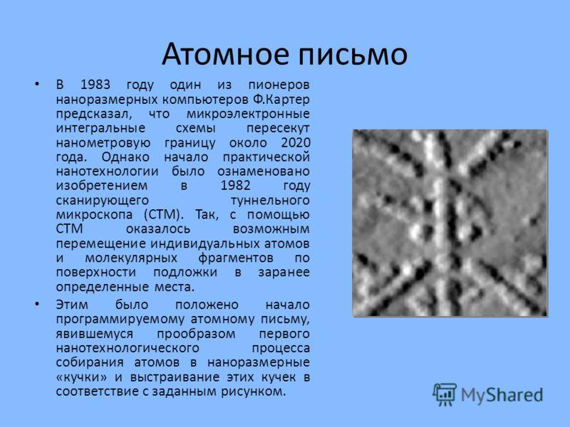 Атомное письмо В 1983 году один из пионеров наноразмерных компьютеров Ф.Картер предсказал, что микроэлектронные интегральные схемы пересекут нанометровую границу около 2020 года. Однако начало практической нанотехнологии было ознаменовано изобретение
