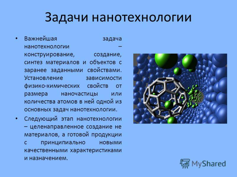 Задачи нанотехнологии Важнейшая задача нанотехнологии – конструирование, создание, синтез материалов и объектов с заранее заданными свойствами. Установление зависимости физико-химических свойств от размера наночастицы или количества атомов в ней одно