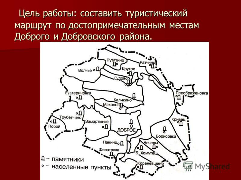 Цель работы: составить туристический маршрут по достопримечательным местам Доброго и Добровского района. Цель работы: составить туристический маршрут по достопримечательным местам Доброго и Добровского района.