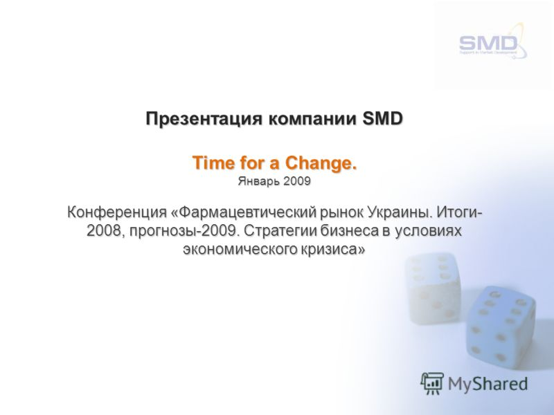 Презентация компании SMD Time for a Change. Январь 2009 Конференция «Фармацевтический рынок Украины. Итоги- 2008, прогнозы-2009. Стратегии бизнеса в условиях экономического кризиса»