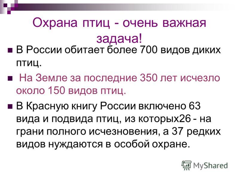 Охрана птиц - очень важная задача! В России обитает более 700 видов диких птиц. На Земле за последние 350 лет исчезло около 150 видов птиц. В Красную книгу России включено 63 вида и подвида птиц, из которых26 - на грани полного исчезновения, а 37 ред
