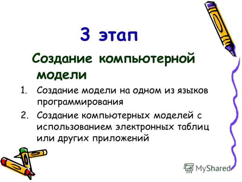 3 этап Создание компьютерной модели 1.Создание модели на одном из языков программирования 2.Создание компьютерных моделей с использованием электронных таблиц или других приложений