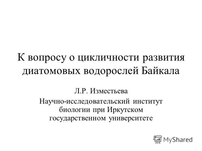 К вопросу о цикличности развития диатомовых водорослей Байкала Л.Р. Изместьева Научно-исследовательский институт биологии при Иркутском государственном университете