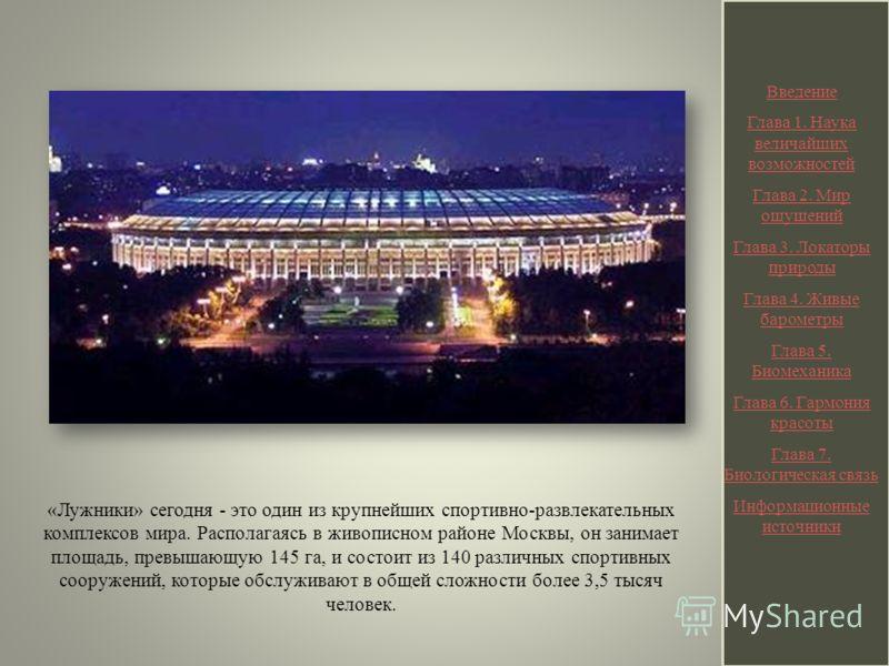 «Лужники» сегодня - это один из крупнейших спортивно-развлекательных комплексов мира. Располагаясь в живописном районе Москвы, он занимает площадь, превышающую 145 га, и состоит из 140 различных спортивных сооружений, которые обслуживают в общей слож