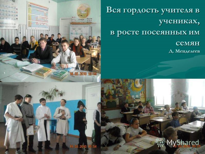 Вся гордость учителя в учениках, в росте посеянных им семян Д. Менделеев