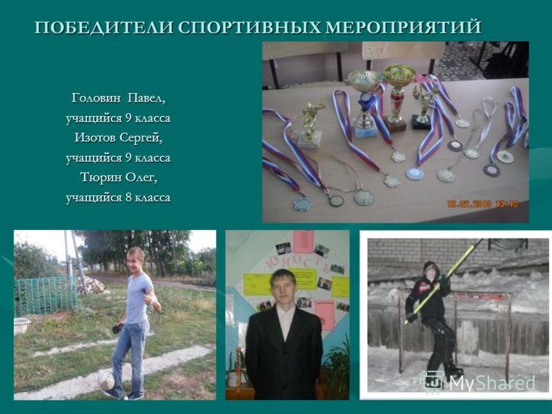 ПОБЕДИТЕЛИ СПОРТИВНЫХ МЕРОПРИЯТИЙ Головин Павел, учащийся 9 класса Изотов Сергей, учащийся 9 класса Тюрин Олег, учащийся 8 класса