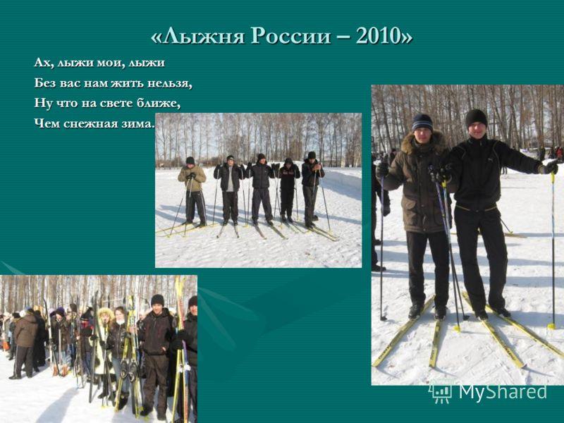 «Лыжня России – 2010» Ах, лыжи мои, лыжи Без вас нам жить нельзя, Ну что на свете ближе, Чем снежная зима.