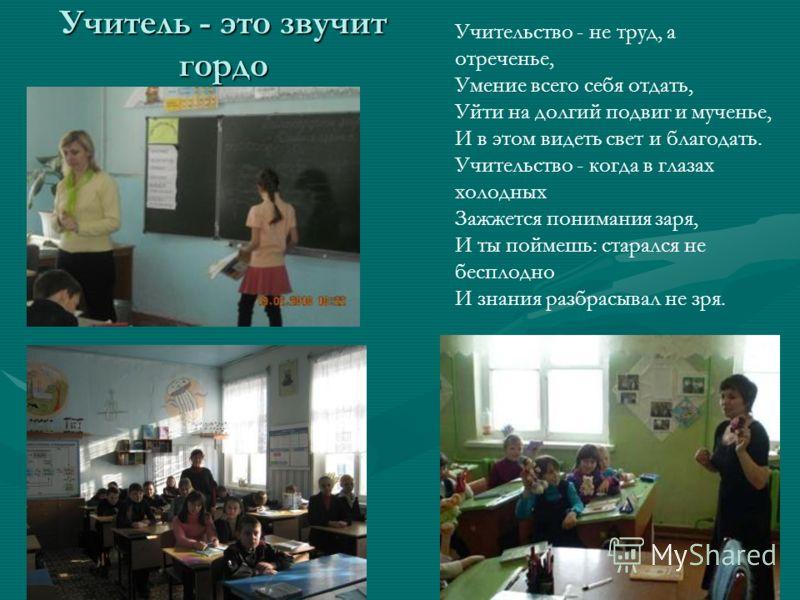 Учитель - это звучит гордо Учительство - не труд, а отреченье, Умение всего себя отдать, Уйти на долгий подвиг и мученье, И в этом видеть свет и благодать. Учительство - когда в глазах холодных Зажжется понимания заря, И ты поймешь: старался не беспл