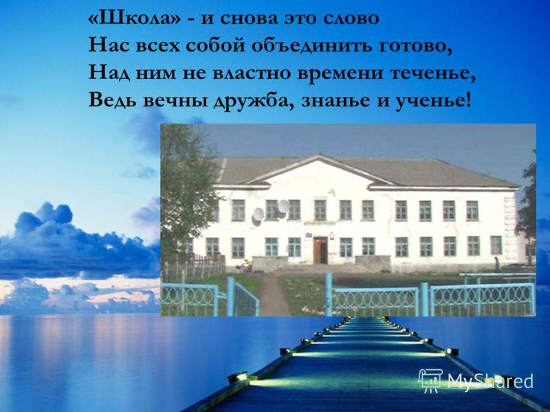 «Школа» - и снова это слово Нас всех собой объединить готово, Над ним не властно времени теченье, Ведь вечны дружба, знанье и ученье!